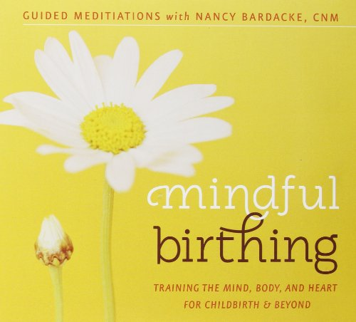 Mindful Birthing: Training the Mind, Body and Heart for Childbirth and Beyond (Guided Meditations) (Book Birthing Baby)