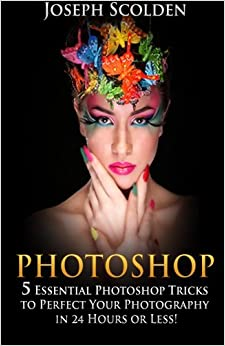 Book Photoshop: 5 Essential Photoshop Tricks to Perfect Your Photography in 24 Hours or Less!