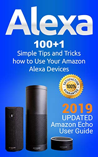 Alexa: 100+1 Simple Tips and Tricks how to Use Your Amazon Alexa Devices. 2019 updated Amazon Echo User Guide (Best Uses For Alexa)