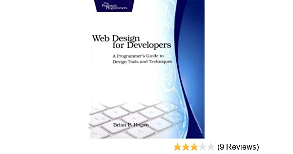 Web Design For Developers A Programmer S Guide To Design Tools And Techniques Pragmatic Programmers Hogan Brian P 9781934356135 Amazon Com Books