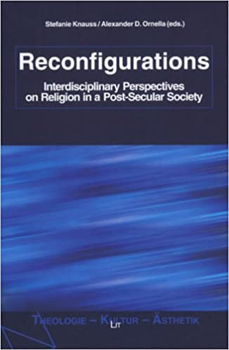 Reconfigurations: Interdisciplinary Perspectives on Religion in a Post-Secular Society (Theologie - Kultur - Asthetik - Grazer fundamentaltheologische Schriftenreihe)