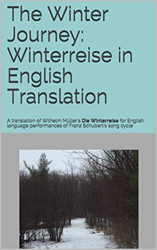(The Winter Journey: Winterreise in English Translation: A translation of Wilhelm Müller's Die Winterreise for English language performances of Franz Schubert's song cycle (German Edition))