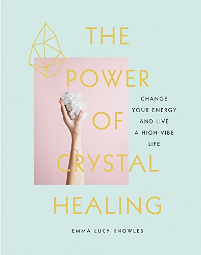 (The Power of Crystal Healing: Change Your Energy and Live a High-Vibe Life)