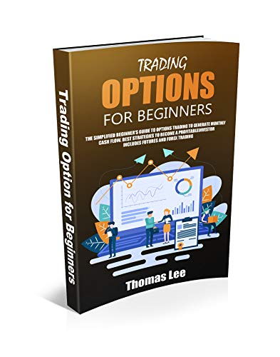 Trading options for beginners: The simplified beginner's guide to options trading to generate monthly cash flow. Best strategies to become a profitable investor includes futures and forex trading