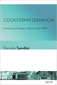 Counterpreservation: Architectural Decay in Berlin since 1989 (Signale: Modern German Letters, Cultures, and Thought)