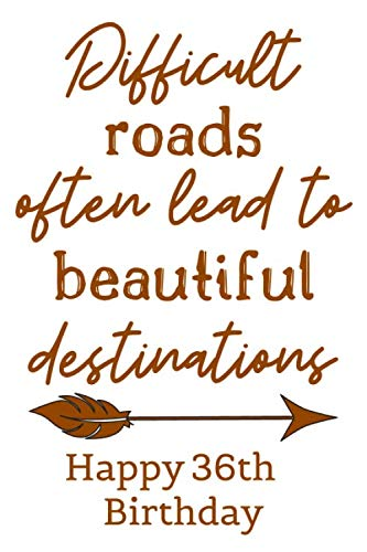Difficult Roads Often Lead to Beautiful Destinations Happy 36th Birthday: Cute Encouragement 36th Birthday Card Quote Pun Journal / Notebook / Diary / ... Gift / Bday (6 x 9 - 110 Blank Lined Pages) (Happy Birthday Greetings To Mother In Law)