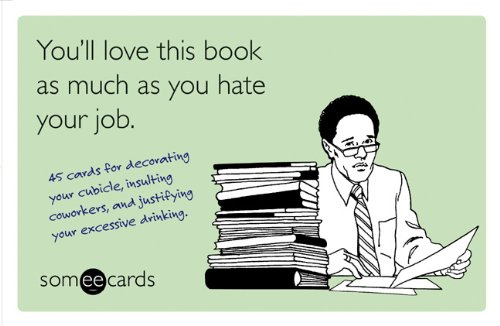 Read Online You'll Love This Book as Much as You Hate Your Job (someecards): 45 cards for decorating your cubicle, insulting coworkers, and justifying your excessive drinking. PDF