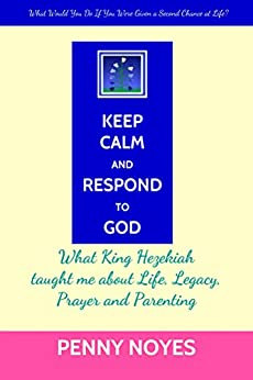 Keep Calm and Respond to God: What King Hezekiah taught me about Life, Legacy, Prayer and Parenting by [Noyes, Penny]