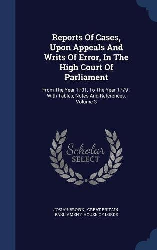 Download Reports Of Cases, Upon Appeals And Writs Of Error, In The High Court Of Parliament: From The Year 1701, To The Year 1779 : With Tables, Notes And References; Volume 3 PDF