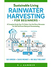 Sustainable Living: Rainwater Harvesting For Beginners: A Complete Guide How To Collect, Use And Store Rainwater For Self-Sufficient Backyard Homesteading