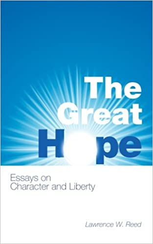 The Great Hope Essays On Character And Liberty Lawrence W Reed  The Great Hope Essays On Character And Liberty Lawrence W Reed Max  Borders  Amazoncom Books