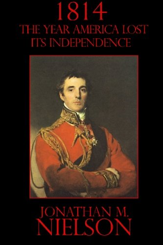 Book: 1814 - The Year the United States Lost its Independence by Jonathan M. Nielson