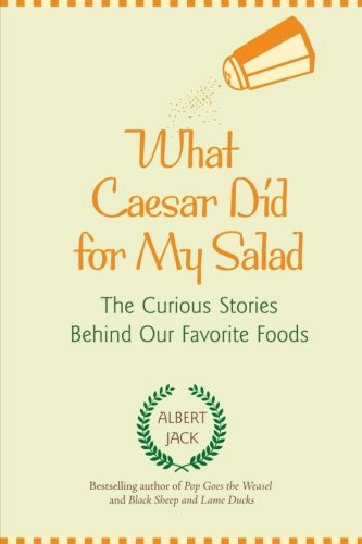 What Caesar did for My Salad: The Curious Stories Behind Our Favourite Foods by Albert Jack