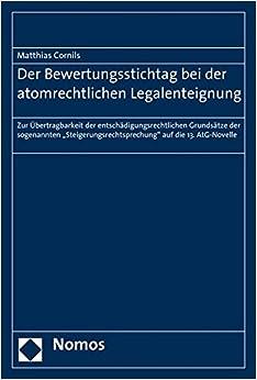 Der Bewertungsstichtag Bei Der Atomrechtlichen Legalenteignung: Zur Ubertragbarkeit Der Entschadigungsrechtlichen Grundsatze Der Sogenannten ... Auf Die 13. Atg-novelle (German Edition)