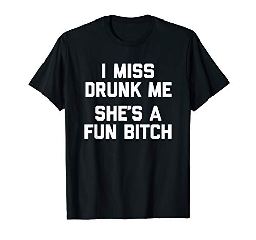 - Funny Drinking T-Shirt: I Miss Drunk Me (She's A Fun Bitch)