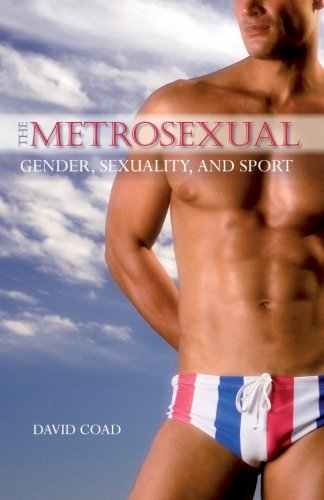 The Metrosexual: Gender, Sexuality, and Sport (SUNY series on Sport, Culture, and Social Relations)