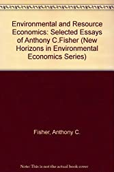 Environmental and Resource Economics: Selected Essays of Anthony C.Fisher (New Horizons in Environmental Economics Series)