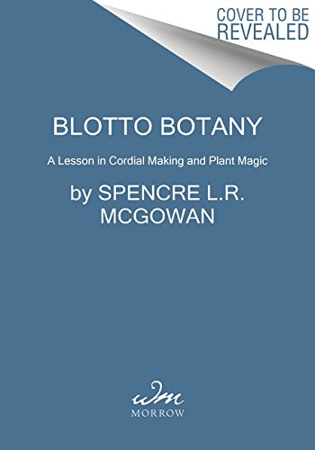 Blotto Botany: A Lesson in Healing Cordials and Plant Magic by Spencre L.R. McGowan