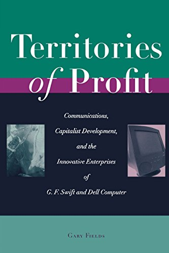 Territories of Profit: Communications, Capitalist Development, and the Innovative Enterprises of G. F. Swift and Dell Co