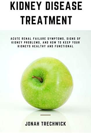 Kidney Disease Treatment:: Acute Renal Failure Symptoms, Signs of Kidney Problems, and How to Keep Your Kidneys Healthy and Functional