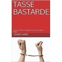 Tasse Bastarde: Come smettere di pagare le tasse e salvare l'Italia (Italian Edition)