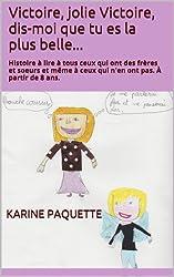 Victoire, jolie Victoire, dis-moi que tu es la plus belle...: Histoire à lire à tous ceux qui ont des frères et soeurs et même à ceux qui n'en ont pas. À partir de 8 ans.