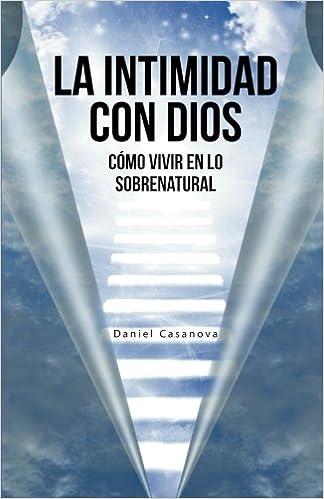 La Intimidad con Dios: Cómo Vivir en Lo Sobrenatural: Amazon.es: Daniel Casanova: Libros
