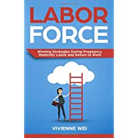 Labor Force: Winning Strategies During Pregnancy, Maternity Leave and Return to...