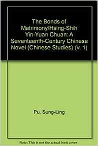 Amazon Com The Bonds Of Matrimony Hsing Shih Yin Yuan Chuan A Seventeenth Century Chinese Novel Chinese Studies V 1 9780773490338 Pu Sung Ling Nyren Eve Alison Books