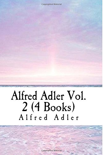 Alfred Adler Vol. 2 (4 Books): Understanding Human Nature, Study of Organ Inferiority and its Psychical Compensation, The Neurotic Constitution, The Practice and Theory of Individual Psychology