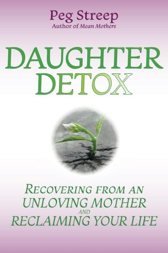(Daughter Detox: Recovering from An Unloving Mother and Reclaiming Your Life)