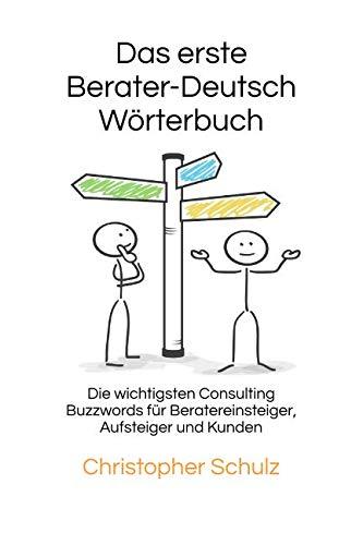 Das erste Berater - Deutsch Wörterbuch: Die wichtigsten Consulting Buzzwords für Beratereinsteiger, Aufsteiger und Kunden (German Edition)