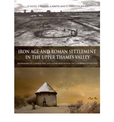 Read Online Iron Age and Roman Settlement in the Upper Thames Valley: Excavations at Claydon Pike and Other Sites within the Cotswold Water Park (Thames Valley Landscapes Monograph) (Mixed media product) - Common PDF