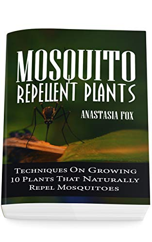 Mosquito Repellent Plants: Techniques On Growing 10 Plants That Naturally Repel Mosquitoes by [Fox, Anastasia]