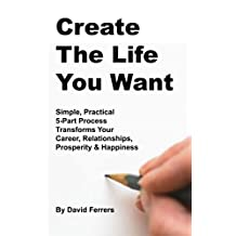 Create The Life You Want: Simple, Practical, 5-part Process Transforms Your Career, Relationships, Prosperity & Happiness