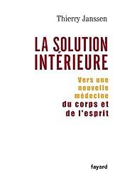 La Solution Interieure: Vers Une Nouvelle Medecine Du Corps Et De L'esprit