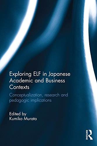 Exploring ELF in Japanese Academic and Business Contexts: Conceptualisation, research and pedagogic implications Pdf