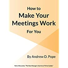 How to Make Your Meetings Work For You: Design, run and attend your meetings so they work effectively for you and all concerned (The New Manager's Survive & Thrive Guides)