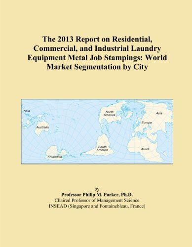 The 2013 Report on Residential, Commercial, and Industrial Laundry Equipment Metal Job Stampings: World Market Segmentation by City