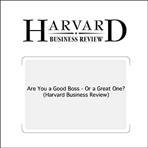 Are You a Good Boss - Or a Great One? (Harvard Business Review) Periodical