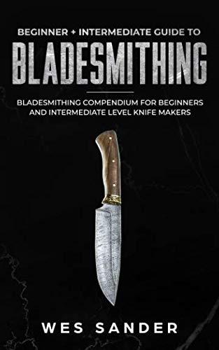 Bladesmithing: Beginner + Intermediate Guide to Bladesmithing: Bladesmithing Compendium for Beginners and Intermediate Level Knife Makers (Knife Making Mastery)