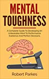 Mental Toughness: A Complete Guide To Developing An Unbeatable Mind To Performance Exellence And Perfect Decisions (Mental Toughness Series Book 2)