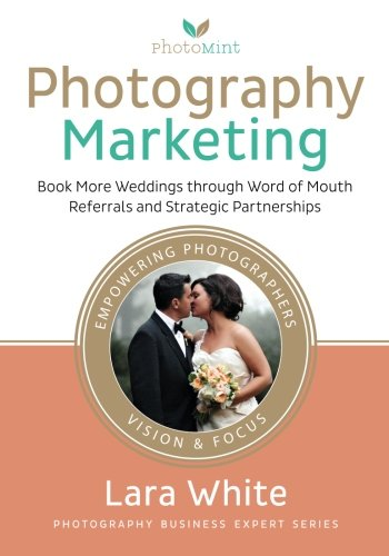 Photography Marketing: Book More Weddings through Word of Mouth Referrals and Strategic Partnerships (Photography Business Expert Series)