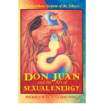 Read Online Don Juan and the Art of Sexual Energy: The Rainbow Serpent of the Toltecs [Paperback] pdf
