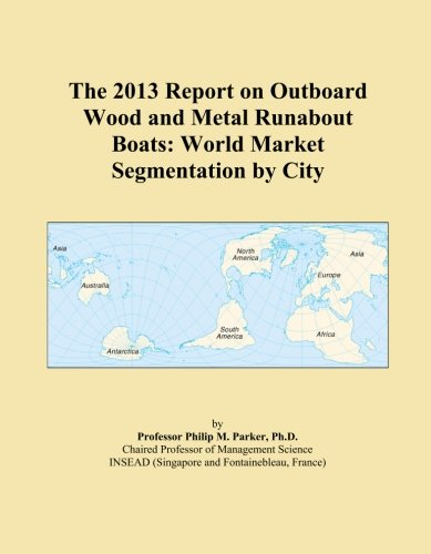 (The 2013 Report on Outboard Wood and Metal Runabout Boats: World Market Segmentation by City)