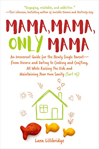 Mama, Mama, Only Mama: An Irreverent Guide for the Newly Single Parent―From Divorce and Dating to Cooking and Crafting, All While Raising the Kids and Maintaining Your Own Sanity (Sort Of) by Lara Lillibridge