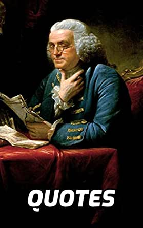 The Wisdom Of Benjamin Franklin: 100 Quotes Of Wisdom By ...