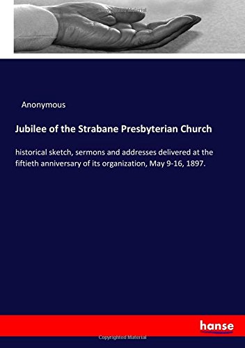 Jubilee of the Strabane Presbyterian Church: historical sketch, sermons and addresses delivered at the fiftieth anniversary of its organization, May 9-16, 1897. pdf epub