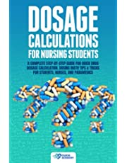 Dosage Calculations for Nursing Students: A Complete Step-by-Step Guide for Quick Drug Dosage Calculation. Dosing Math Tips & Tricks for Students, Nurses, and Paramedics