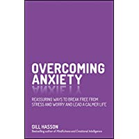 Overcoming Anxiety - Reassuring Ways to Break Freefrom Stress and Worry and Lead a Calmer Life
